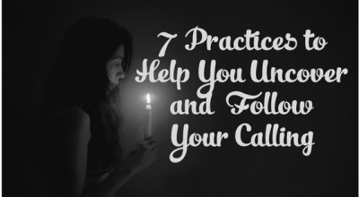 7 Practices to Help You Uncover and Follow Your Calling