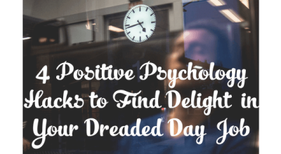 4 Positive Psychology Hacks to Find Delight in Your Dreaded Day Job