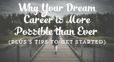 Why Your Dream Career is More Possible than Ever (Plus 5 Tips to Get Started)