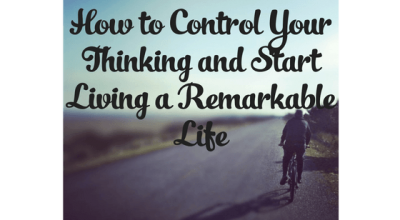 How to Control Your Thinking and Start Living a Remarkable Life