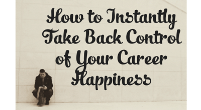 How to Instantly Take Back Control of Your Career Happiness